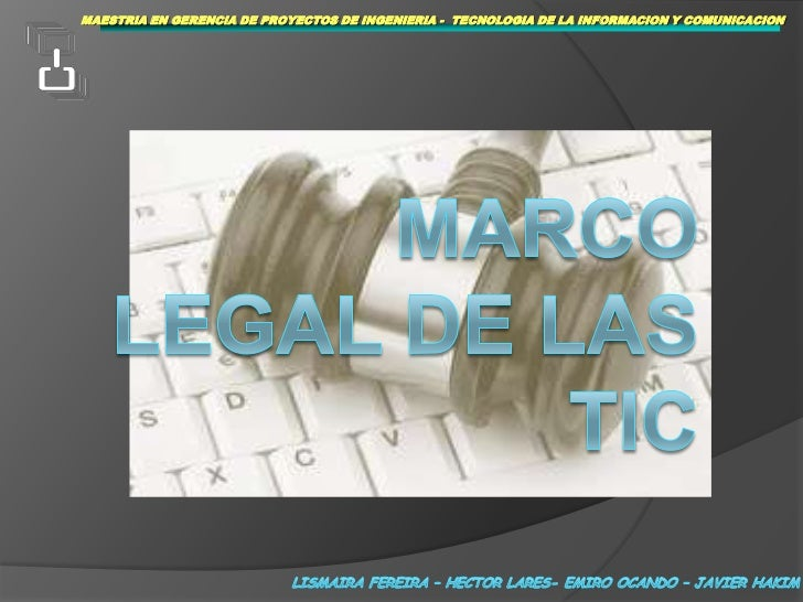 MAESTRIAEN GERENCIA DE PROYECTOS DE INGENIERIA -  TECNOLOGIA DE LA INFORMACION Y COMUNICACION<br />MARCO LEGAL DE LAS TIC<...