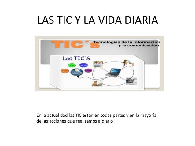 LAS TIC Y LA VIDA DIARIA En la actualidad las TIC están en todas partes y en la mayoría de las acciones que realizamos a d...