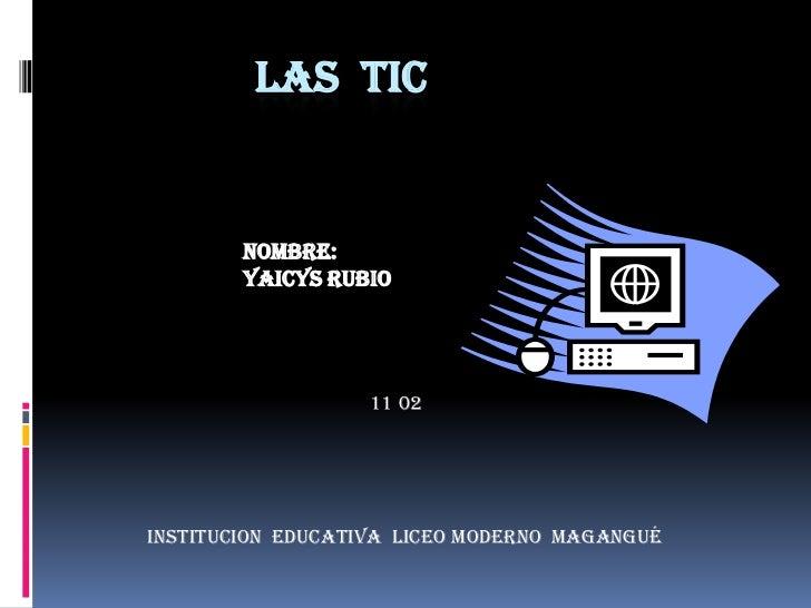 LAS  TIC<br />NOMBRE:<br />YAICYS RUBIO <br />11 02<br />INSTITUCION  EDUCATIVA  LICEO MODERNO  MAGANGUÉ...