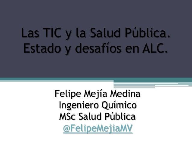 Felipe Mejía MedinaIngeniero QuímicoMSc Salud Pública@FelipeMejiaMVLas TIC y la Salud Pública.Estado y desafíos en ALC.