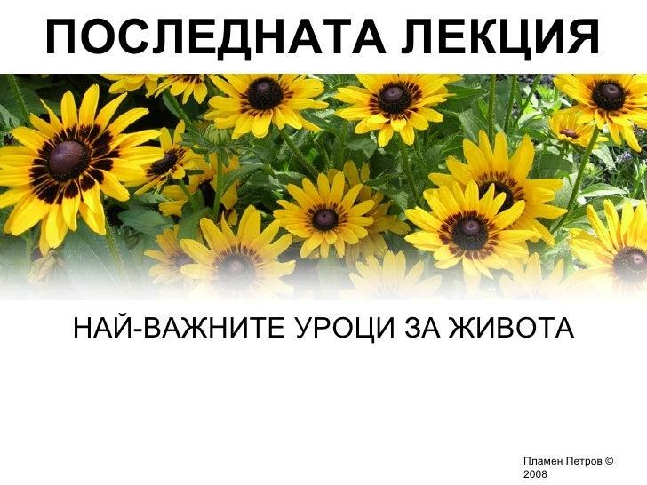 ПОСЛЕДНАТА ЛЕКЦИЯ     НАЙ-ВАЖНИТЕ УРОЦИ ЗА ЖИВОТА                            Пламен Петров ©                         2008
