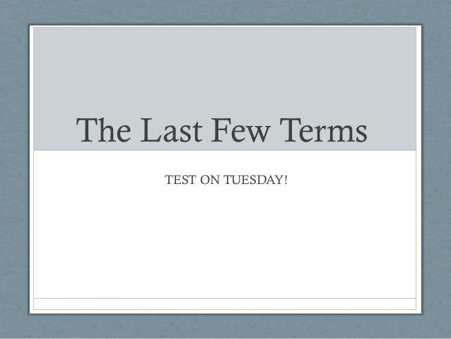 The Last Few Terms     TEST ON TUESDAY!