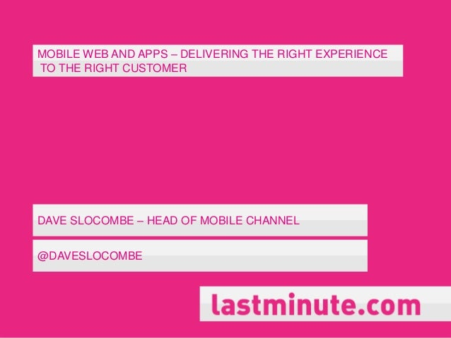 MOBILE WEB AND APPS – DELIVERING THE RIGHT EXPERIENCETO THE RIGHT CUSTOMERDAVE SLOCOMBE – HEAD OF MOBILE CHANNEL@DAVESLOCO...