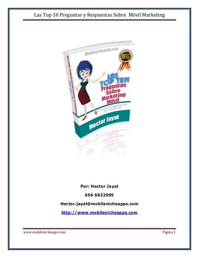 Las Top 10 Preguntas y Respuestas Sobre Móvil Marketing  Por: Hector Jayat 656 6832995 Hector.jayat@mobilenicheapps.com ht...