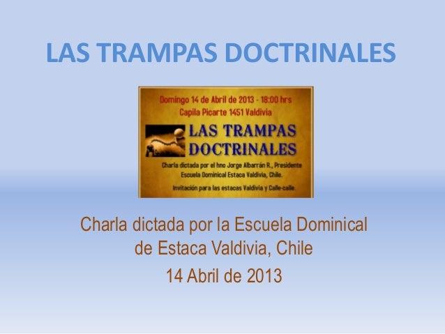 LAS TRAMPAS DOCTRINALES  Charla dictada por la Escuela Dominical de Estaca Valdivia, Chile 14 Abril de 2013