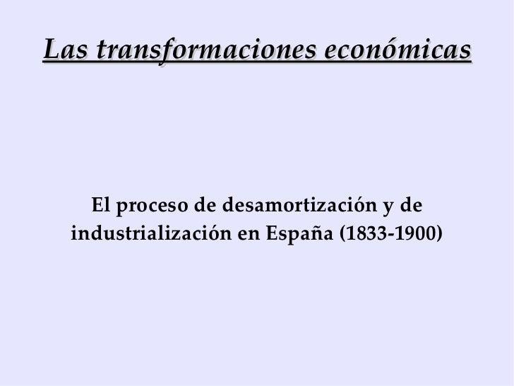 Las transformaciones económicas El proceso de desamortización y de industrialización en España (1833-1900)