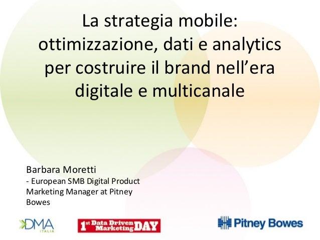 Barbara Moretti - European SMB Digital Product Marketing Manager at Pitney Bowes La strategia mobile: ottimizzazione, dati...