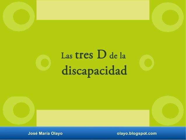 Las tres D de la discapacidad José María Olayo olayo.blogspot.com