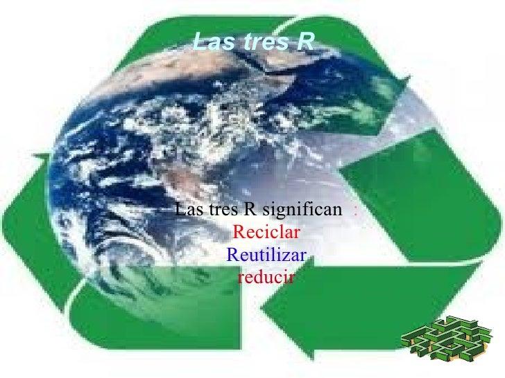 Las tres RLas tres R significan :       Reciclar       Reutilizar        reducir