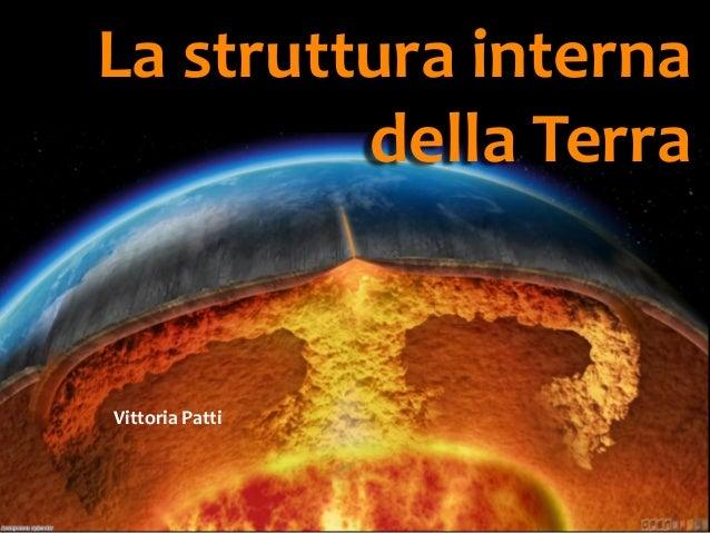 La struttura interna della Terra  Vittoria Patti