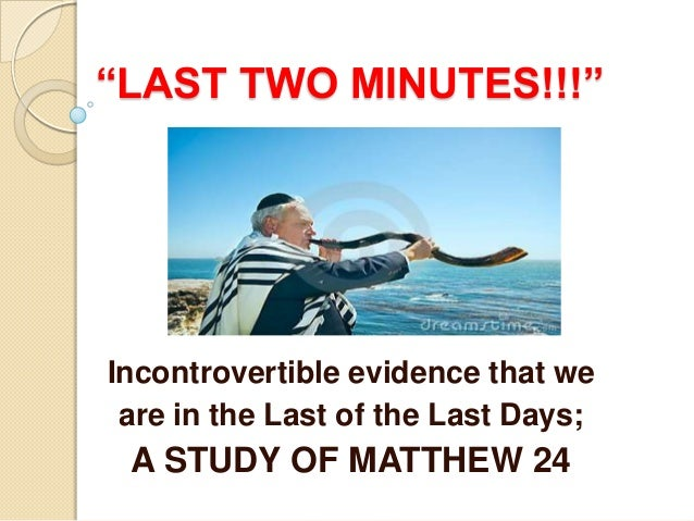 """LAST TWO MINUTES!!!""  Incontrovertible evidence that we are in the Last of the Last Days;  A STUDY OF MATTHEW 24"