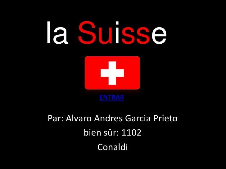 la Suisse            ENTRARPar: Alvaro Andres Garcia Prieto         bien sûr: 1102             Conaldi