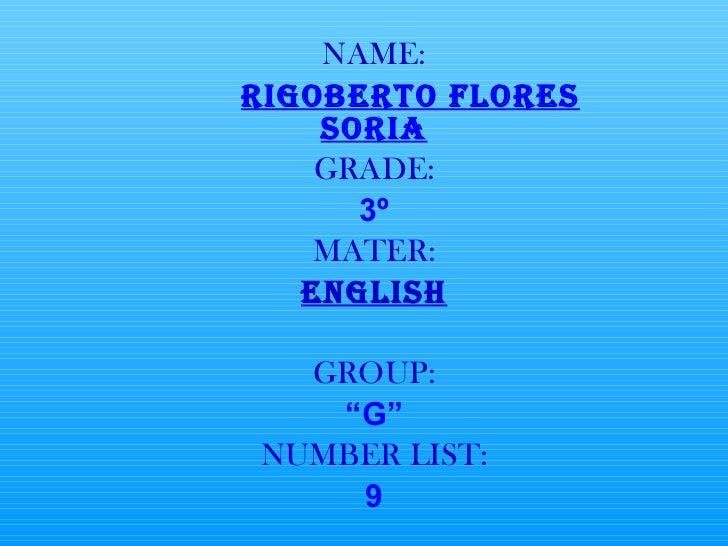 """NAME: RIGOBERTO FLORES SORIA GRADE: 3º MATER: ENGLISH GROUP: """" G"""" NUMBER LIST: 9"""