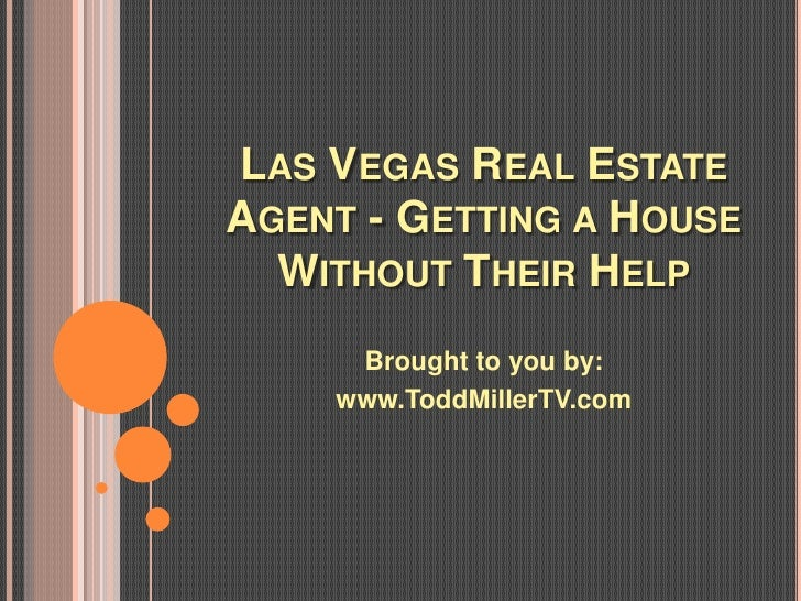 LAS VEGAS REAL ESTATEAGENT - GETTING A HOUSE  WITHOUT THEIR HELP     Brought to you by:    www.ToddMillerTV.com