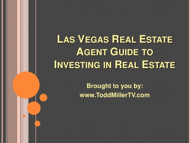 LAS VEGAS REAL ESTATE    AGENT GUIDE TOINVESTING IN REAL ESTATE      Brought to you by:     www.ToddMillerTV.com