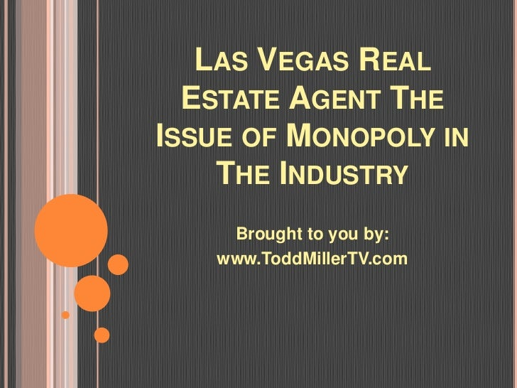 LAS VEGAS REAL  ESTATE AGENT THEISSUE OF MONOPOLY IN    THE INDUSTRY    Brought to you by:   www.ToddMillerTV.com