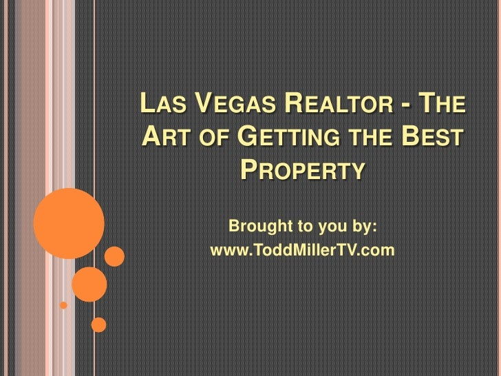 LAS VEGAS REALTOR - THEART OF GETTING THE BEST       PROPERTY      Brought to you by:     www.ToddMillerTV.com