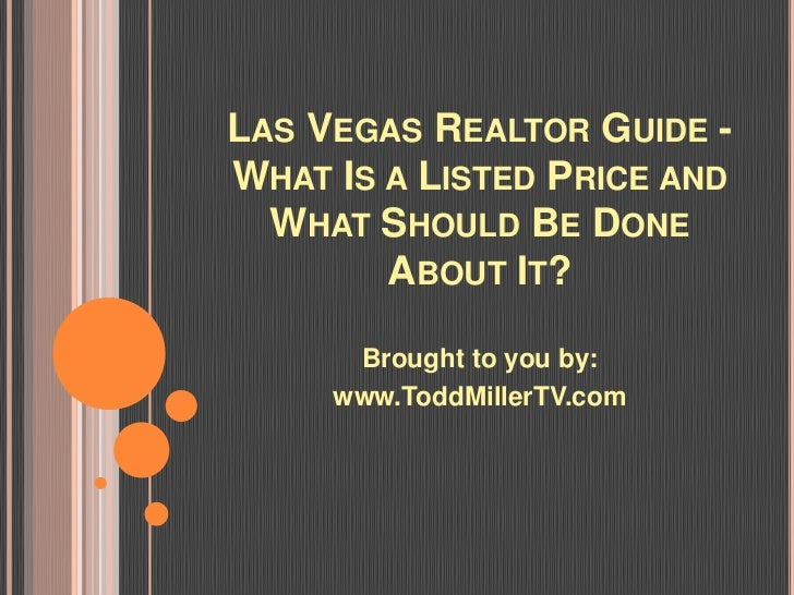 LAS VEGAS REALTOR GUIDE -WHAT IS A LISTED PRICE AND  WHAT SHOULD BE DONE        ABOUT IT?      Brought to you by:     www....