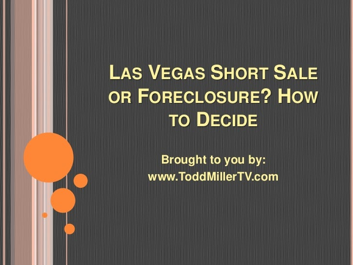 LAS VEGAS SHORT SALEOR FORECLOSURE? HOW      TO DECIDE    Brought to you by:   www.ToddMillerTV.com