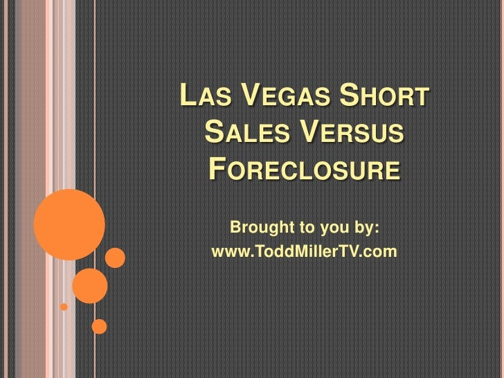 LAS VEGAS SHORT SALES VERSUS  FORECLOSURE  Brought to you by: www.ToddMillerTV.com