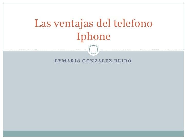 Las ventajas del telefono        Iphone    LYMARIS GONZALEZ BEIRO