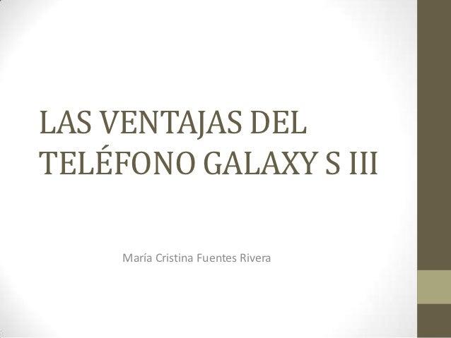 LAS VENTAJAS DELTELÉFONO GALAXY S III     María Cristina Fuentes Rivera