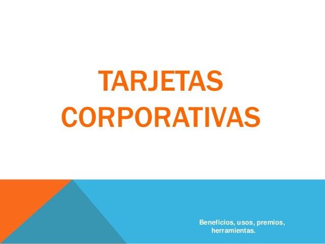 TARJETAS CORPORATIVAS Beneficios, usos, premios, herramientas.