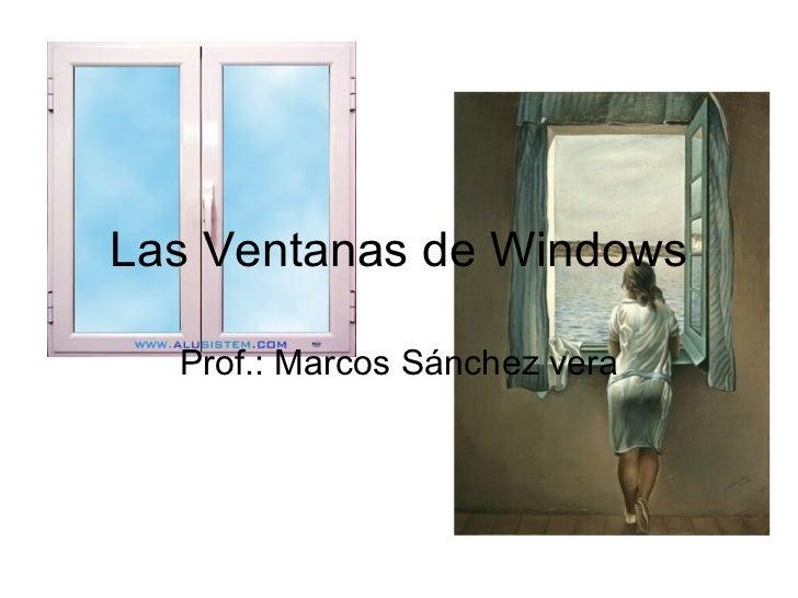 Las Ventanas de Windows Prof.: Marcos Sánchez vera
