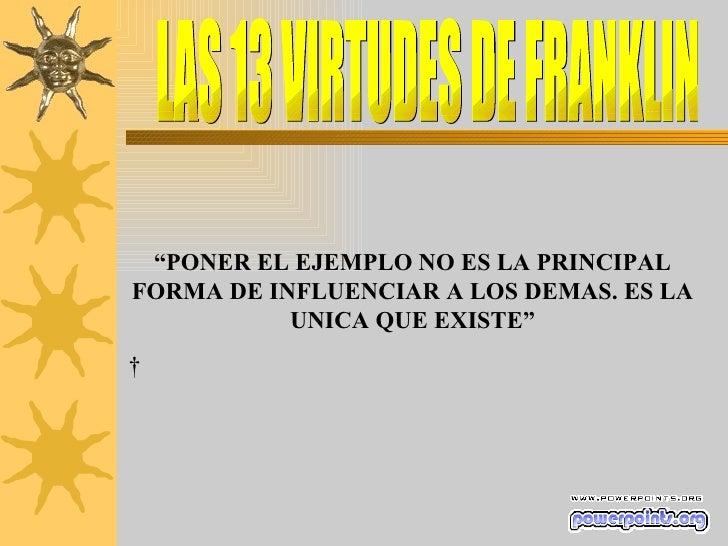 """LAS 13 VIRTUDES DE FRANKLIN """" PONER EL EJEMPLO NO ES LA PRINCIPAL FORMA DE INFLUENCIAR A LOS DEMAS. ES LA UNICA QUE EXISTE..."""