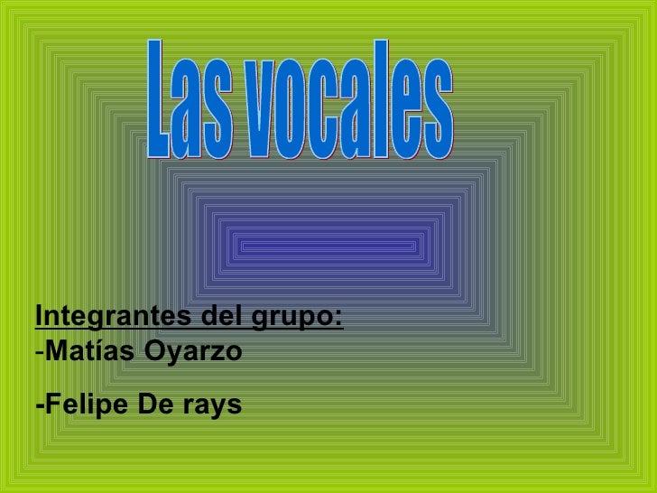 Integrantes del grupo:  - Matías Oyarzo -Felipe De rays Las vocales