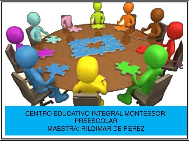 CENTRO EDUCATIVO INTEGRAL MONTESSORI PREESCOLAR MAESTRA: RILDIMAR DE PEREZ