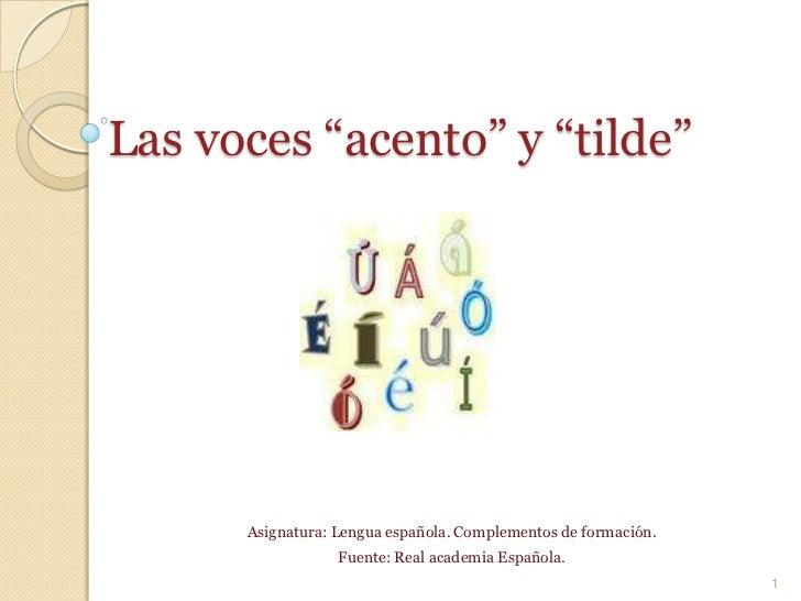 """Las voces """"acento"""" y """"tilde""""<br />Asignatura: Lengua española. Complementos de formación.<br />Fuente: Real academia Españ..."""
