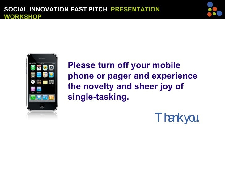 SOCIAL INNOVATION FAST PITCH  PRESENTATION WORKSHOP Please turn off your mobile phone or pager and experience the novelty ...