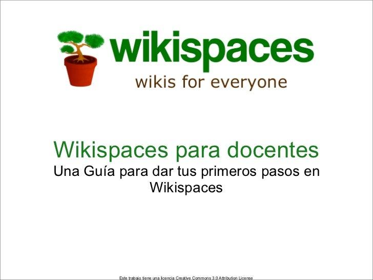 Wikispaces para docentesUna Guía para dar tus primeros pasos en             Wikispaces         Este trabajo tiene una lice...