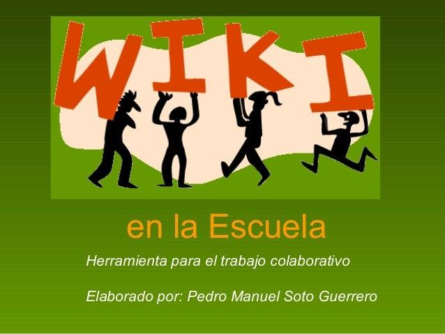 en la Escuela Herramienta para el trabajo colaborativo Elaborado por: Pedro Manuel Soto Guerrero