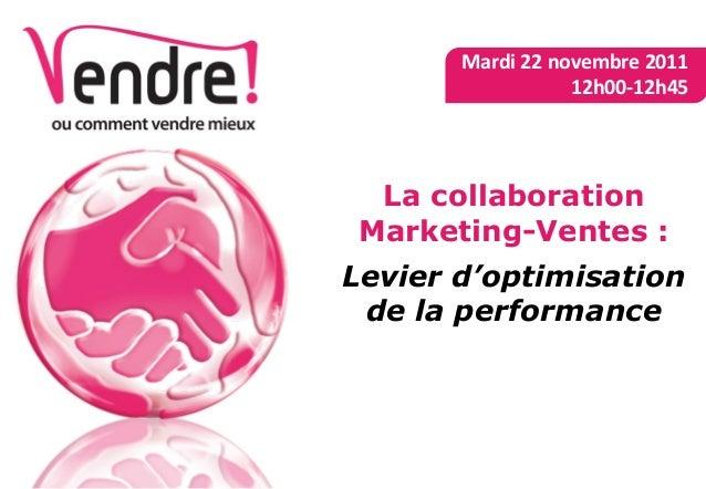 La collaborationMarketing-Ventes :Levier d'optimisationde la performanceMardi 22 novembre 201112h00-12h45