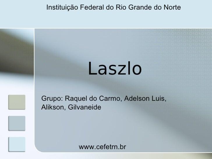 Instituição Federal do Rio Grande do Norte                  Laszlo Grupo: Raquel do Carmo, Adelson Luis, Alikson, Gilvanei...