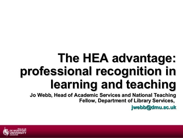 The HEA advantage:professional recognition in     learning and teaching Jo Webb, Head of Academic Services and National Te...