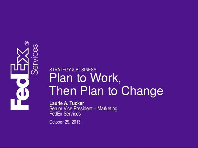 STRATEGY & BUSINESS  Plan to Work, Then Plan to Change Laurie A. Tucker Senior Vice President – Marketing FedEx Services O...