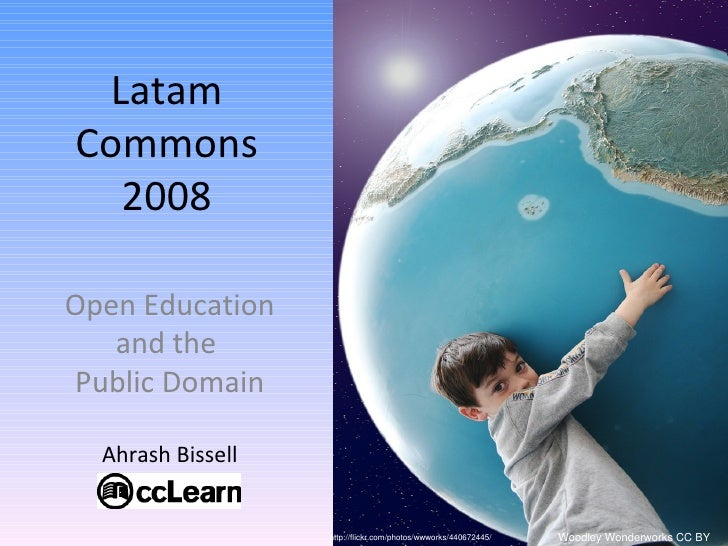 Latam Commons 2008 Open Education and the  Public Domain Ahrash Bissell http://flickr.com/photos/wwworks/440672445/ Woodle...