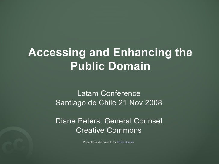 Accessing and Enhancing the Public Domain Latam Conference Santiago de Chile 21 Nov 2008 Diane Peters, General Counsel Cre...