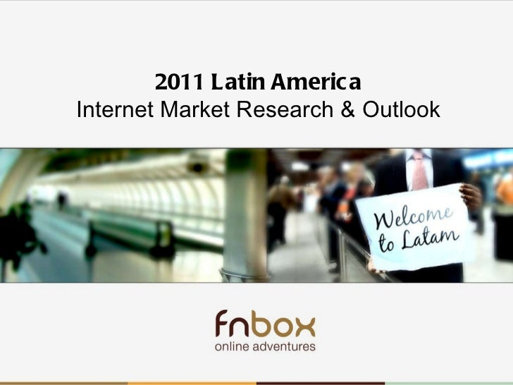 Latam 2010-2011 2011 Latin America Internet Market Research & Outlook