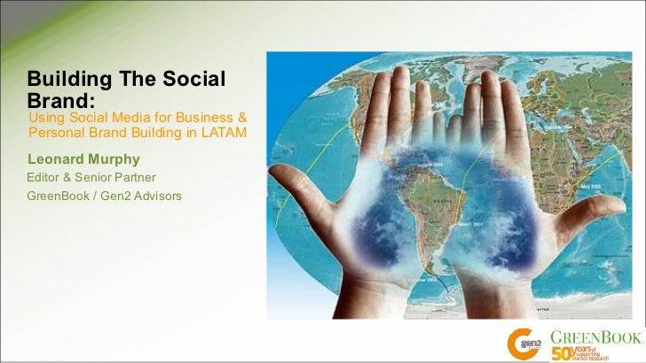 Building The SocialBrand:Using Social Media for Business &Personal Brand Building in LATAMLeonard MurphyEditor & Senior Pa...