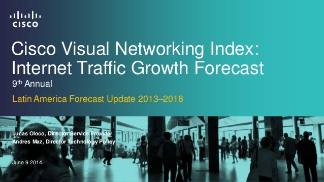 Cisco Visual Networking Index: Internet Traffic Growth Forecast Lucas Oloco, Director Service Provider June 9 2014 9th Ann...