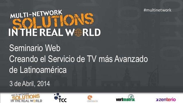 Seminario Web Creando el Servicio de TV más Avanzado de Latinoamérica 3 de Abril, 2014 #multinetwork