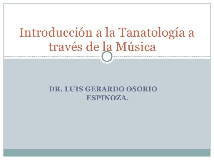 DR. LUIS GERARDO OSORIO  ESPINOZA. Introducción a la Tanatología a través de la Música