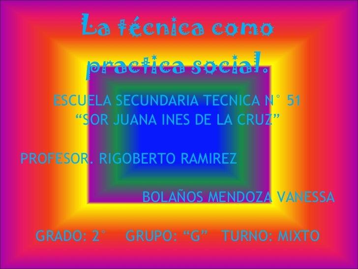 "La técnica como practica social. ESCUELA SECUNDARIA TECNICA N° 51 "" SOR JUANA INES DE LA CRUZ"" PROFESOR. RIGOBERTO RAMIREZ..."