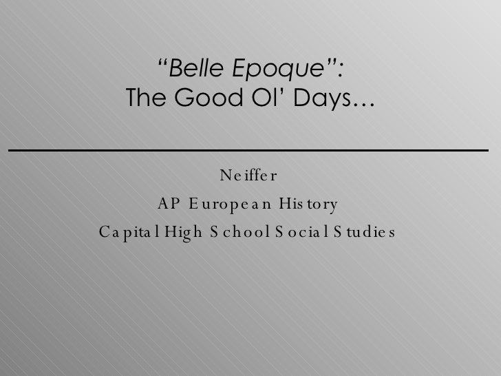""" Belle Epoque"": The Good Ol' Days… Neiffer AP European History Capital High School Social Studies"