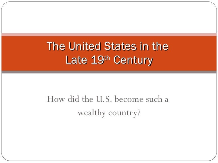 How did the U.S. become such a  wealthy country? The United States in the  Late 19 th  Century