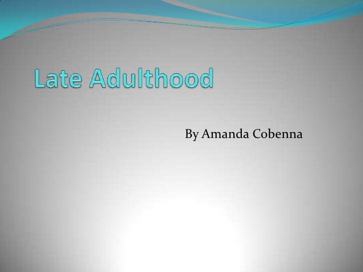 Late Adulthood<br />By Amanda Cobenna<br />